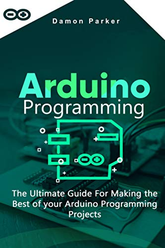 Arduino Programming: The Ultimate Guide For Making The Best Of Your Arduino Programming Projects Kindle Edition